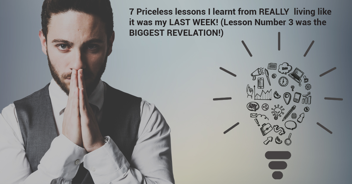 7 Priceless lessons I learnt from REALLY living like it was my LAST WEEK! (Lesson Number 7 was the BIGGEST REVELATION!)